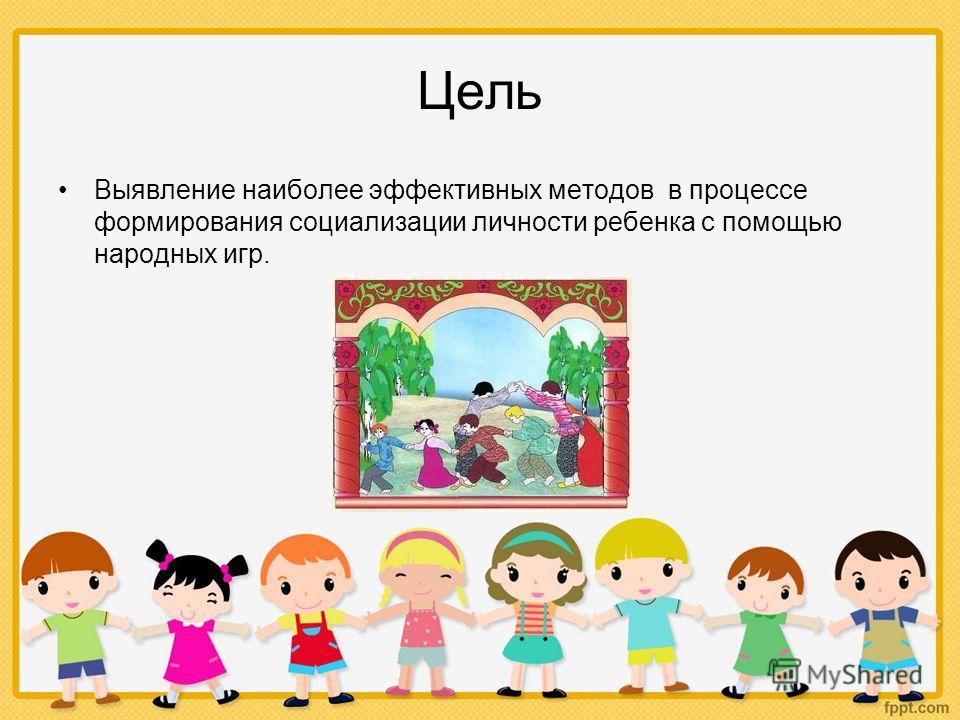 Цель Выявление наиболее эффективных методов в процессе формирования социализации личности ребенка с помощью народных игр.