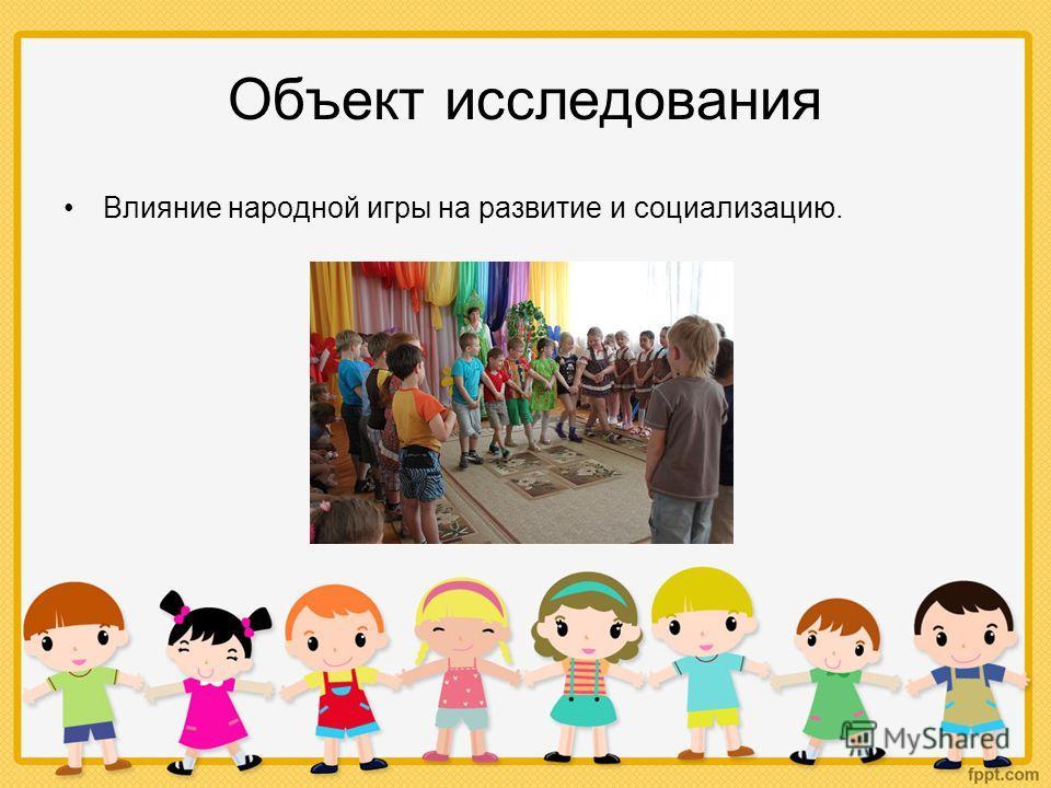 Объект исследования Влияние народной игры на развитие и социализацию.