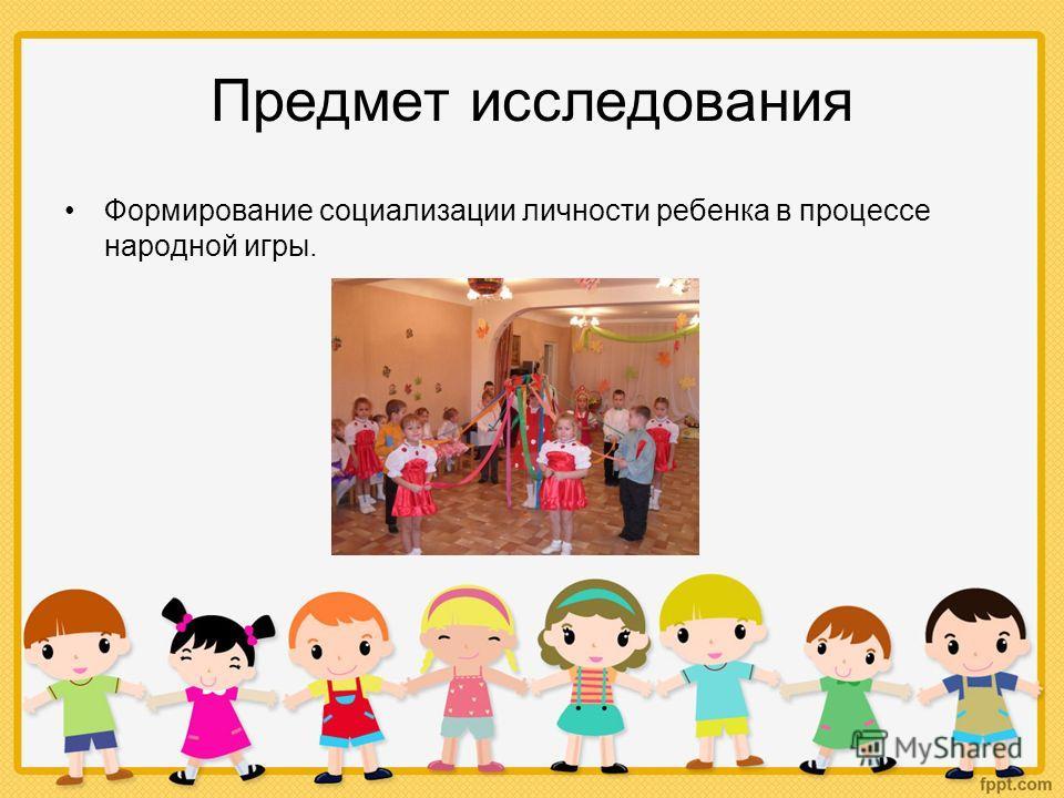 Предмет исследования Формирование социализации личности ребенка в процессе народной игры.