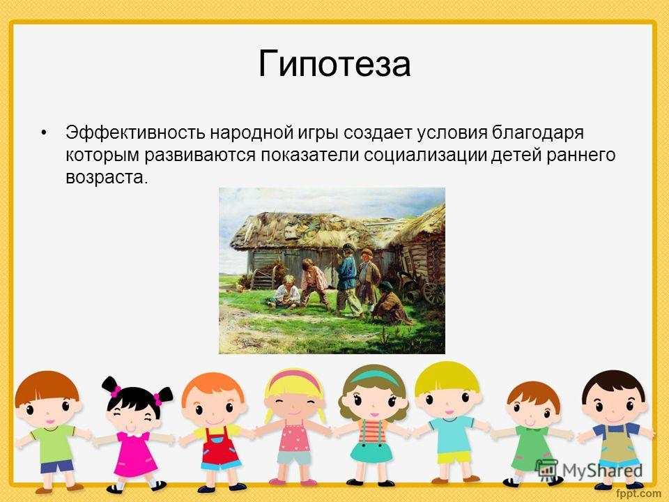 Гипотеза Эффективность народной игры создает условия благодаря которым развиваются показатели социализации детей раннего возраста.