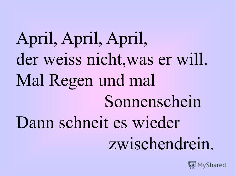 April, April, April, der weiss nicht,was er will. Mal Regen und mal Sonnenschein Dann schneit es wieder zwischendrein.