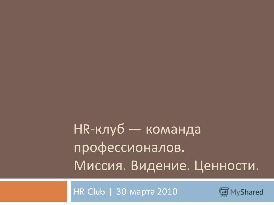 HR- клуб команда профессионалов. Миссия. Видение. Ценности. HR Club | 30 марта 2010