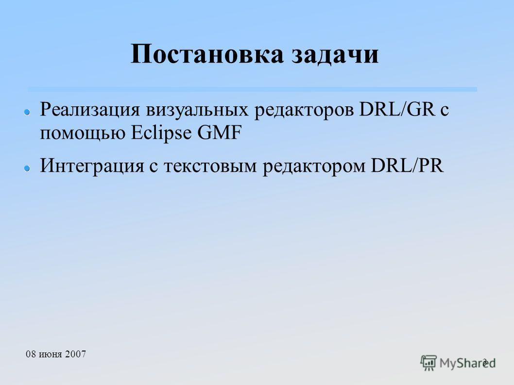 08 июня 2007 3 Постановка задачи Реализация визуальных редакторов DRL/GR с помощью Eclipse GMF Интеграция с текстовым редактором DRL/PR