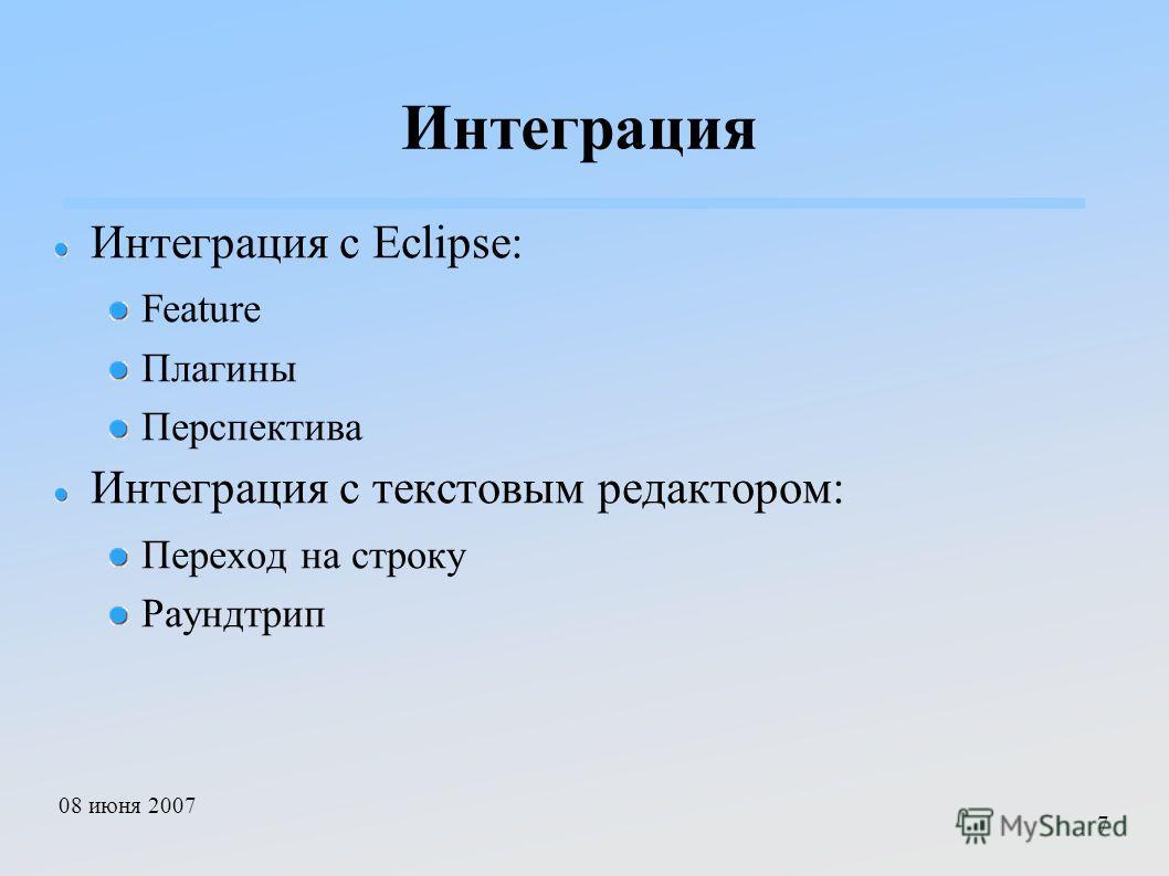 08 июня 2007 7 Интеграция Интеграция с Eclipse: Feature Плагины Перспектива Интеграция с текстовым редактором: Переход на строку Раундтрип