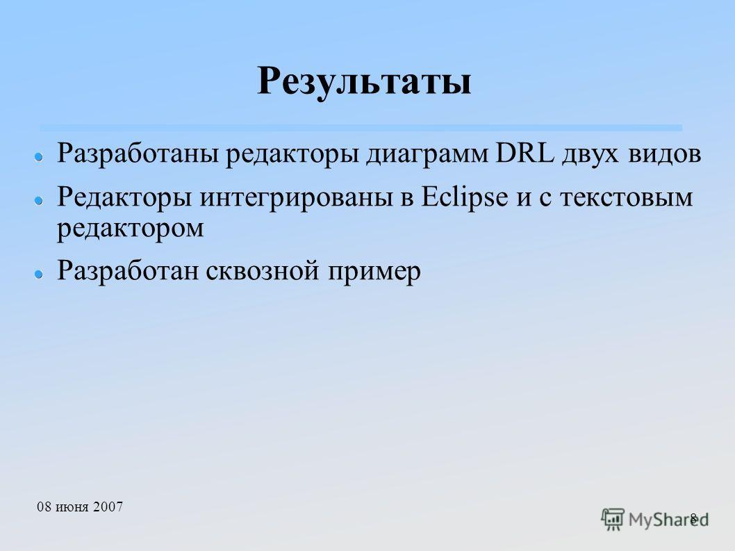 08 июня 2007 8 Результаты Разработаны редакторы диаграмм DRL двух видов Редакторы интегрированы в Eclipse и с текстовым редактором Разработан сквозной пример