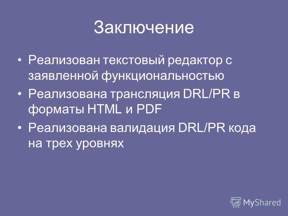 Заключение Реализован текстовый редактор с заявленной функциональностью Реализована трансляция DRL/PR в форматы HTML и PDF Реализована валидация DRL/PR кода на трех уровнях