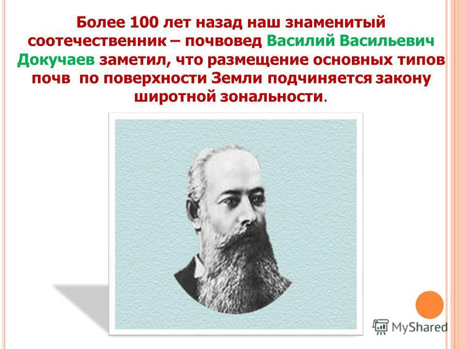 Более 100 лет назад наш знаменитый соотечественник – почвовед Василий Васильевич Докучаев заметил, что размещение основных типов почв по поверхности Земли подчиняется закону широтной зональности.