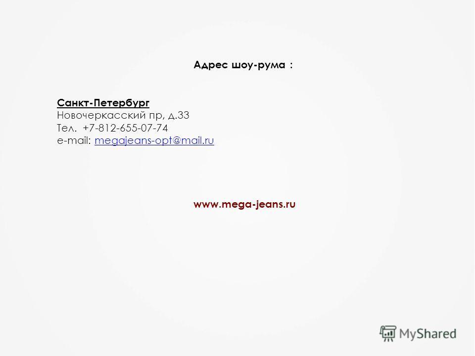 Адрес шоу-рума : Санкт-Петербург Новочеркасский пр, д.33 Тел. +7-812-655-07-74 e-mail: megajeans-opt@mail.rumegajeans-opt@mail.ru www.mega-jeans.ru