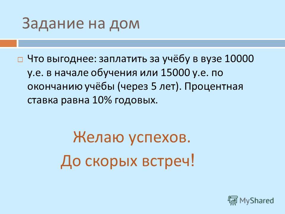 Задание на дом Что выгоднее : заплатить за учёбу в вузе 10000 у. е. в начале обучения или 15000 у. е. по окончанию учёбы ( через 5 лет ). Процентная ставка равна 10% годовых. Желаю успехов. До скорых встреч !