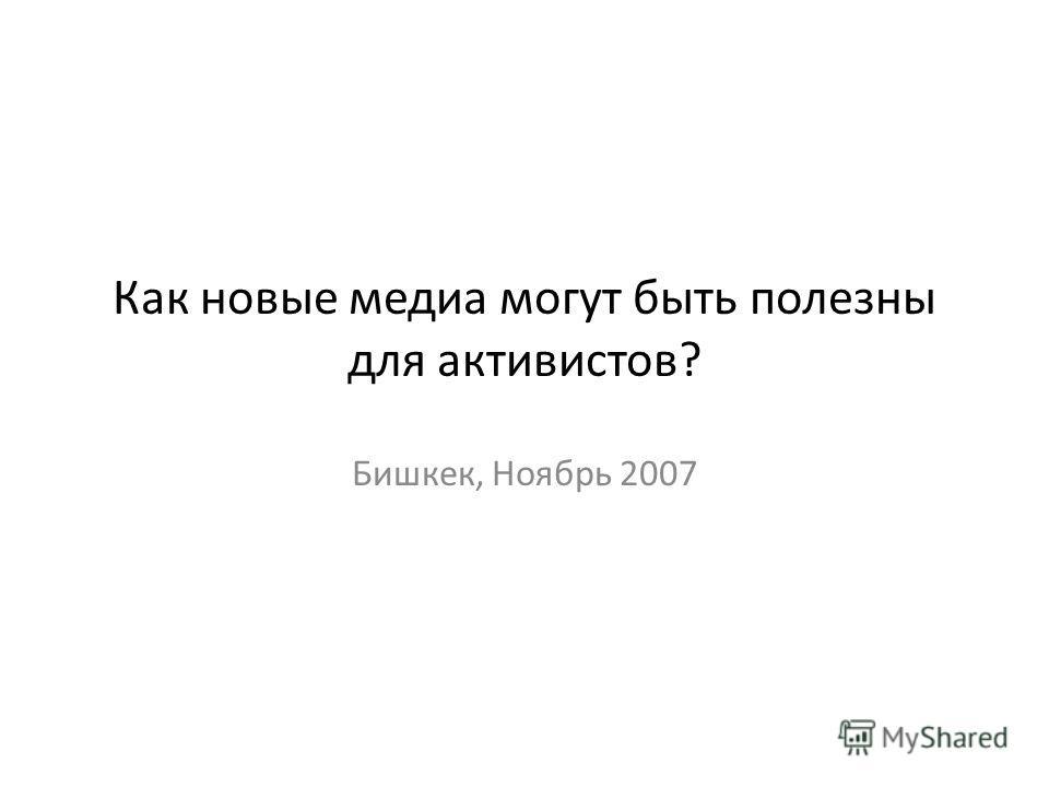 Как новые медиа могут быть полезны для активистов? Бишкек, Ноябрь 2007