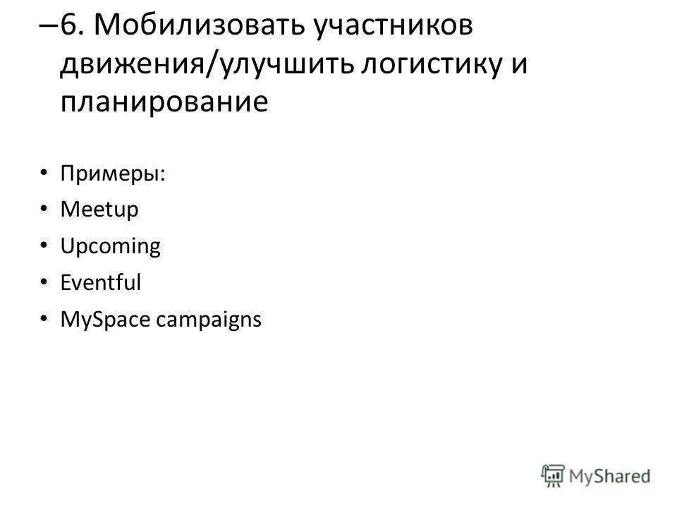 – 6. Мобилизовать участников движения/улучшить логистику и планирование Примеры: Meetup Upcoming Eventful MySpace campaigns