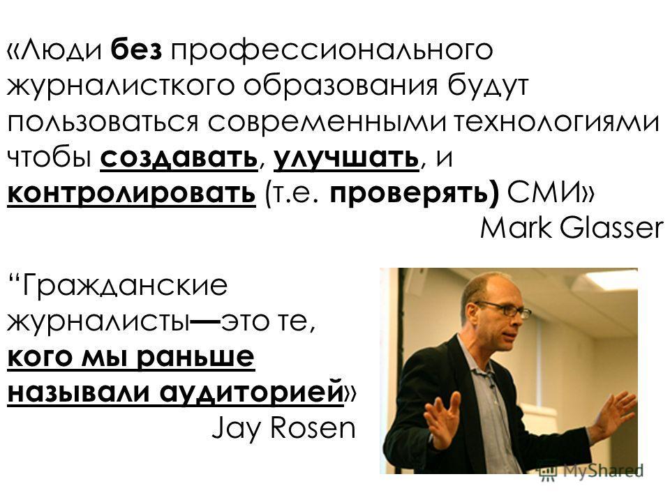 «Люди без профессионального журналисткого образования будут пользоваться современными технологиями чтобы создавать, улучшать, и контролировать (т.е. проверять) СМИ» Mark Glasser Гражданские журналисты это те, кого мы раньше называли аудиторией » Jay
