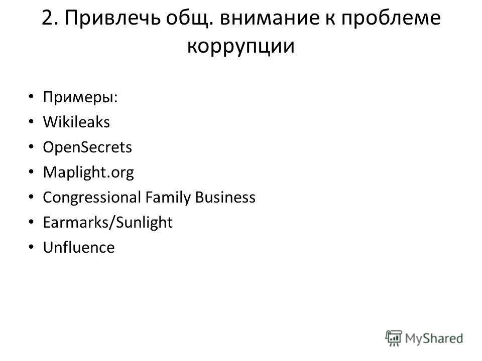 2. Привлечь общ. внимание к проблеме коррупции Примеры: Wikileaks OpenSecrets Maplight.org Congressional Family Business Earmarks/Sunlight Unfluence