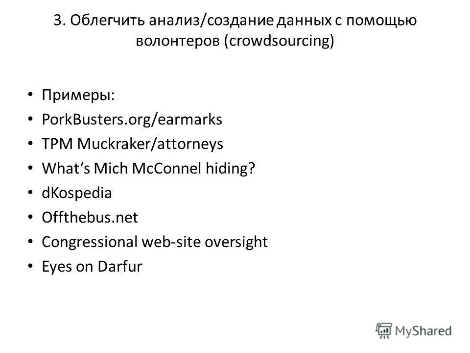 3. Облегчить анализ/созданиe данных с помощью волонтеров (crowdsourcing) Примеры: PorkBusters.org/earmarks TPM Muckraker/attorneys Whats Mich McConnel hiding? dKospedia Offthebus.net Congressional web-site oversight Eyes on Darfur