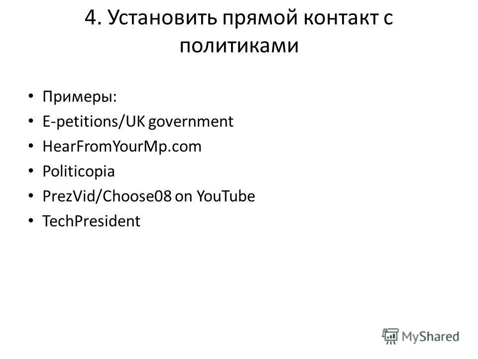 4. Установить прямой контакт с политиками Примеры: E-petitions/UK government HearFromYourMp.com Politicopia PrezVid/Choose08 on YouTube TechPresident