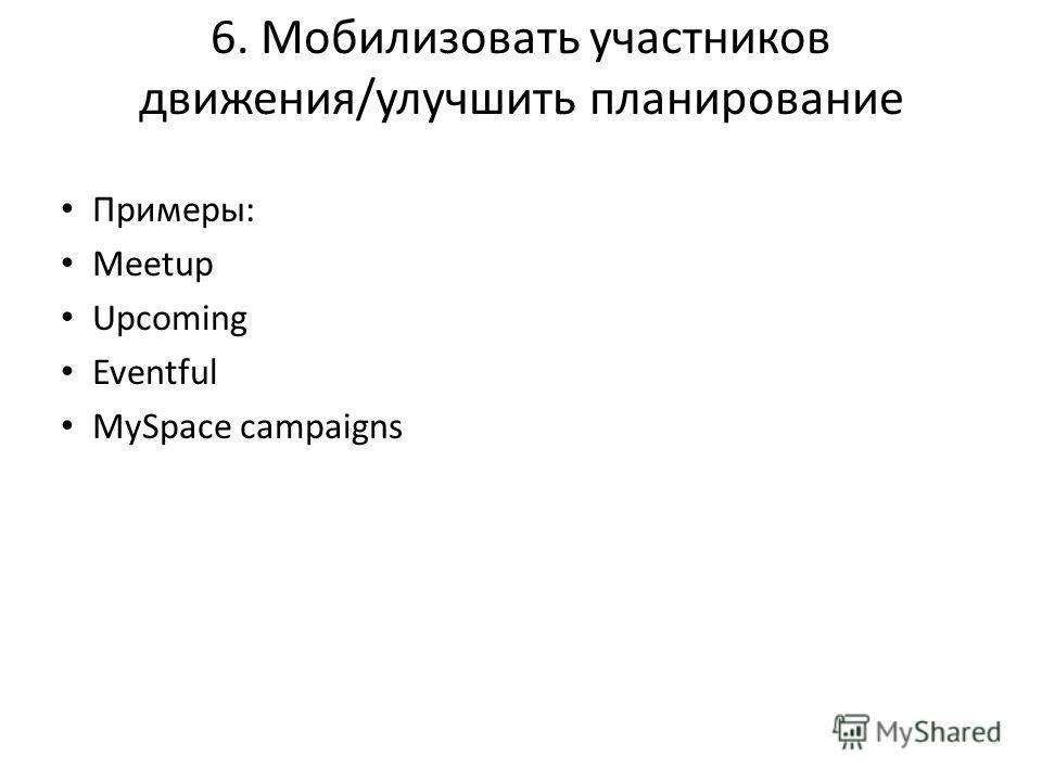 6. Мобилизовать участников движения/улучшить планирование Примеры: Meetup Upcoming Eventful MySpace campaigns