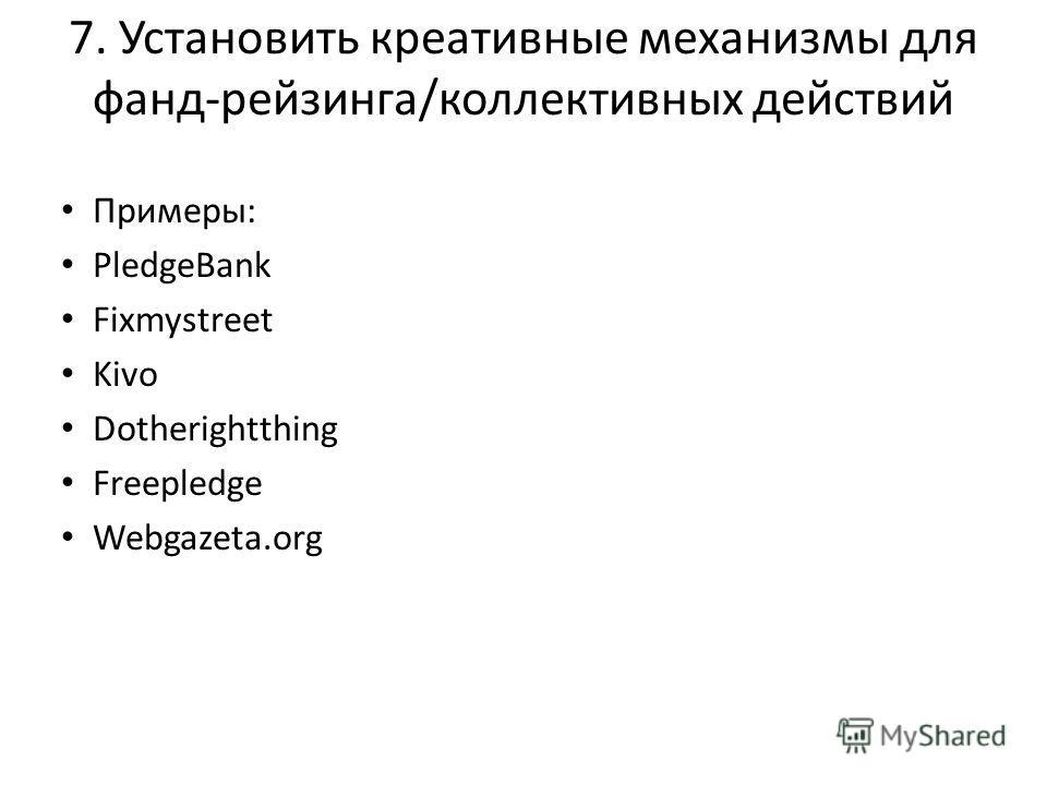 7. Установить креативные механизмы для фанд-рейзинга/коллективных действий Примеры: PledgeBank Fixmystreet Kivo Dotherightthing Freepledge Webgazeta.org
