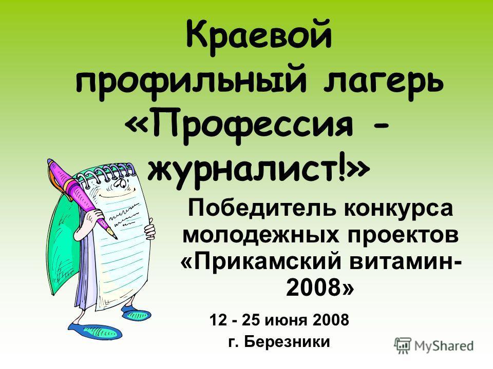 Краевой профильный лагерь «Профессия - журналист!» 12 - 25 июня 2008 г. Березники Победитель конкурса молодежных проектов «Прикамский витамин- 2008»