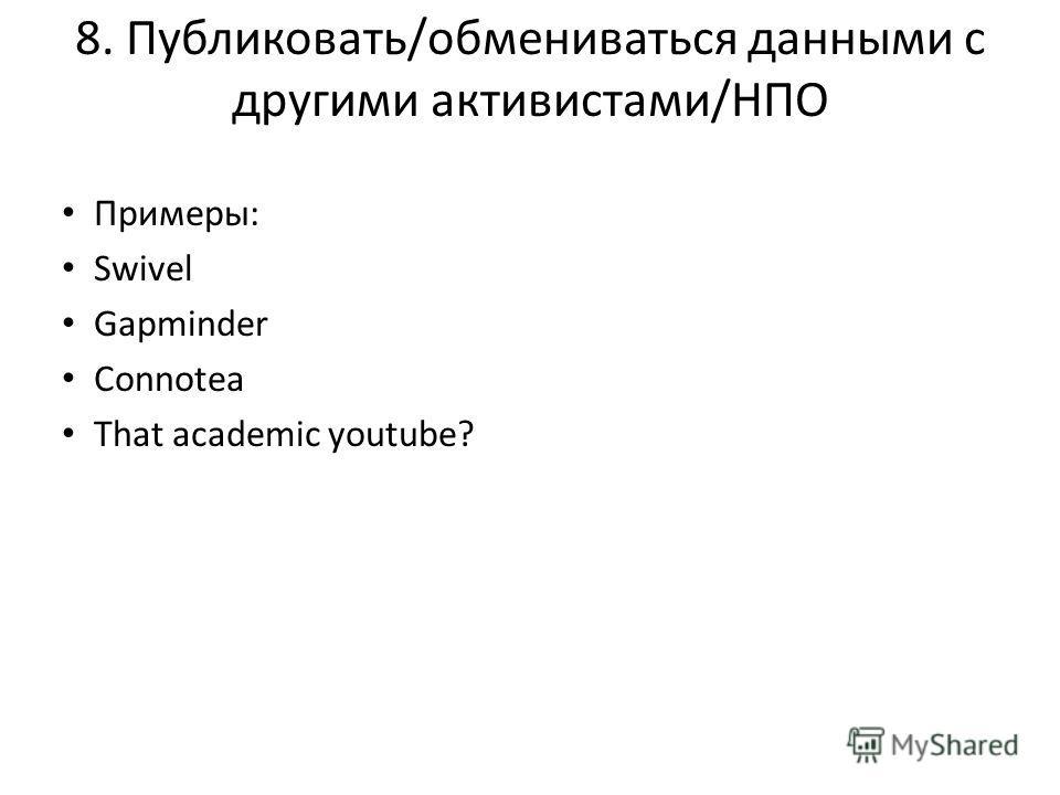 8. Публиковать/обмениваться данными с другими активистами/НПО Примеры: Swivel Gapminder Connotea That academic youtube?