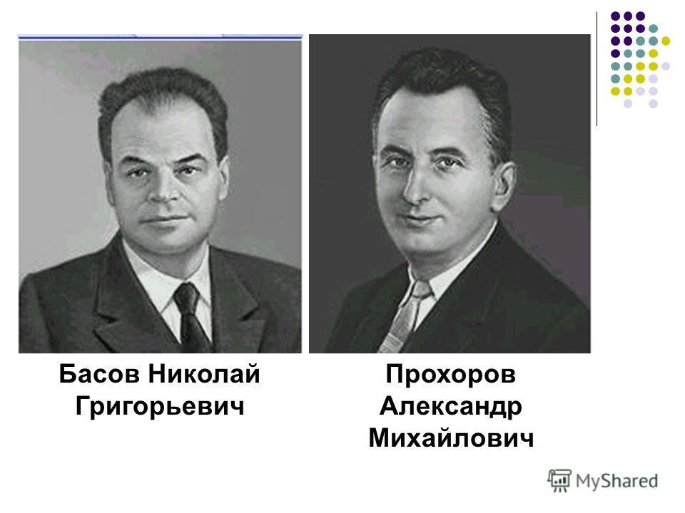 Басов Николай Григорьевич Прохоров Александр Михайлович