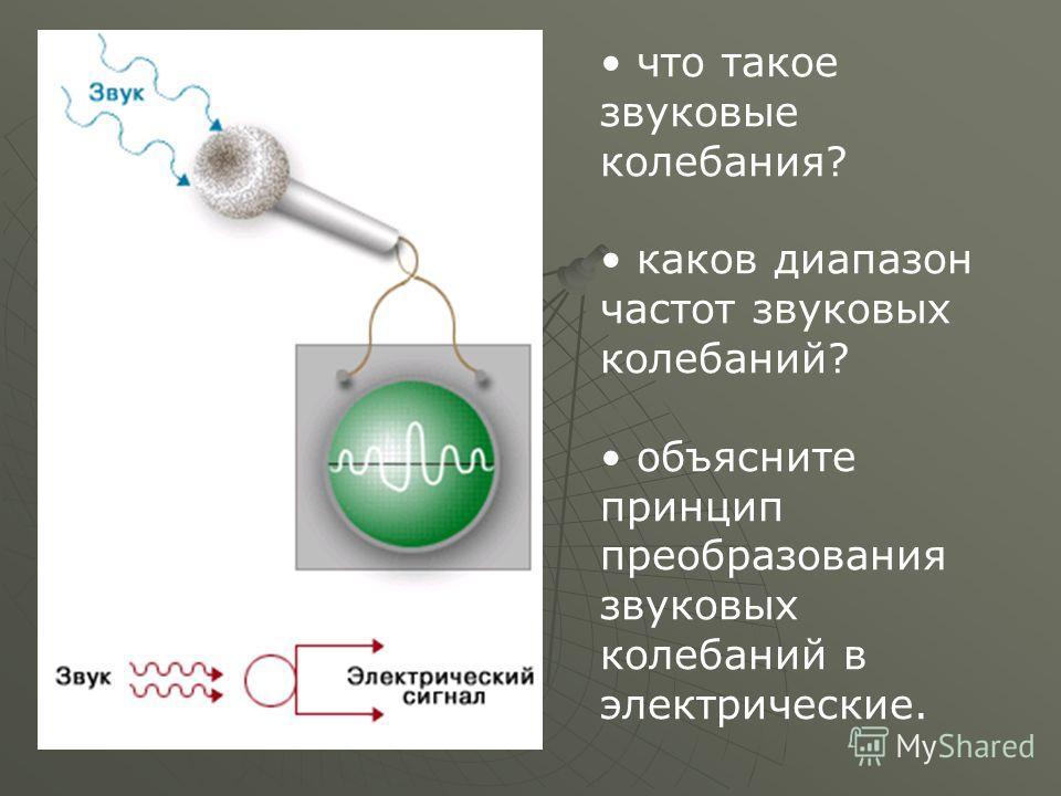что такое звуковые колебания? каков диапазон частот звуковых колебаний? объясните принцип преобразования звуковых колебаний в электрические.