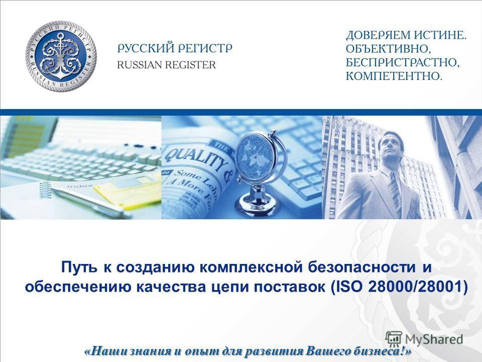 «Наши знания и опыт для развития Вашего бизнеса!» Путь к созданию комплексной безопасности и обеспечению качества цепи поставок (ISO 28000/28001)