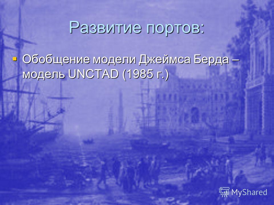 Развитие портов: Обобщение модели Джеймса Берда – модель UNCTAD (1985 г.) Обобщение модели Джеймса Берда – модель UNCTAD (1985 г.)
