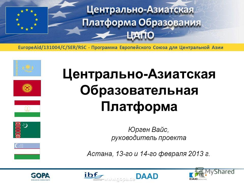 EuropeAid/131004/C/SER/RSC - Программа Европейского Союза для Центральной Азии www.gopa.de Центрально-Азиатская Образовательная Платформа Юрген Вайс, руководитель проекта Астана, 13-го и 14-го февраля 2013 г.