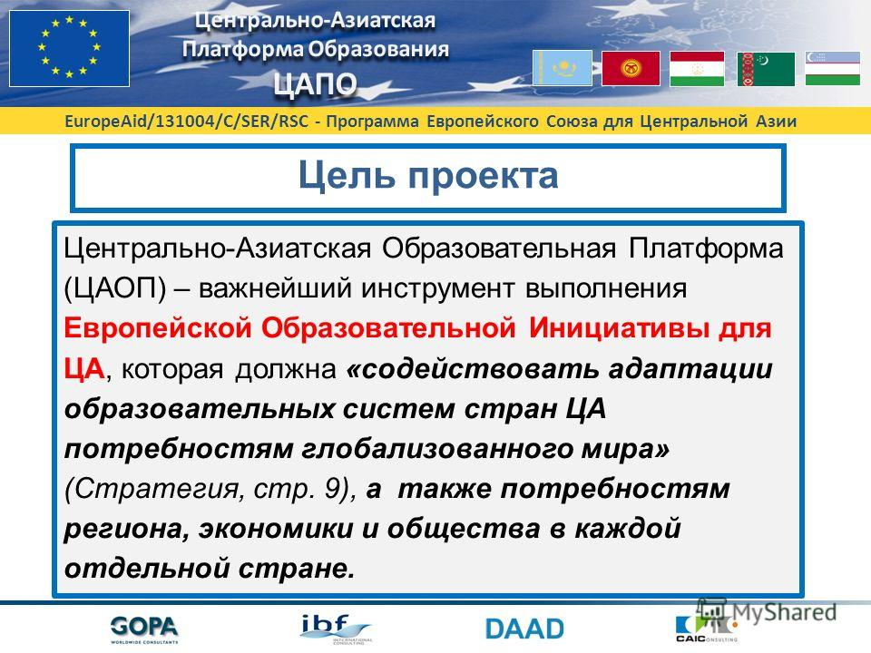 EuropeAid/131004/C/SER/RSC - Программа Европейского Союза для Центральной Азии Цель проекта Центрально-Азиатская Образовательная Платформа (ЦАОП) – важнейший инструмент выполнения Европейской Образовательной Инициативы для ЦА, которая должна «содейст