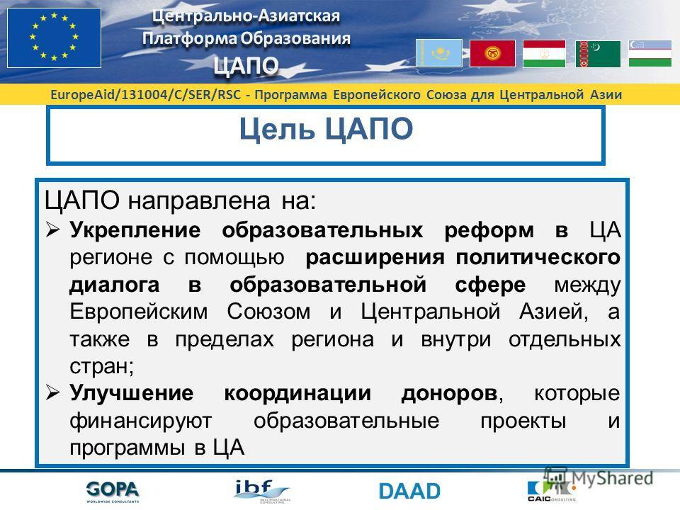 EuropeAid/131004/C/SER/RSC - Программа Европейского Союза для Центральной Азии Цель ЦAПО ЦАПО направлена на: Укрепление образовательных реформ в ЦА регионе с помощью расширения политического диалога в образовательной сфере между Европейским Союзом и