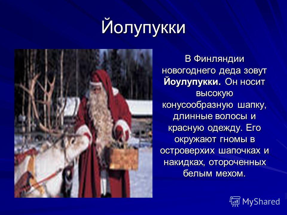 Йолупукки В Финляндии новогоднего деда зовут Йоулупукки. Он носит высокую конусообразную шапку, длинные волосы и красную одежду. Его окружают гномы в островерхих шапочках и накидках, отороченных белым мехом.