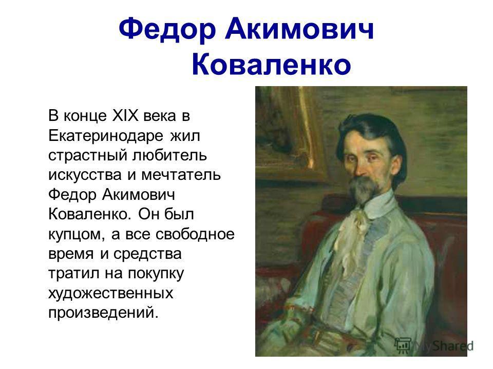 Федор Акимович Коваленко В конце ХIХ века в Екатеринодаре жил страстный любитель искусства и мечтатель Федор Акимович Коваленко. Он был купцом, а все свободное время и средства тратил на покупку художественных произведений.