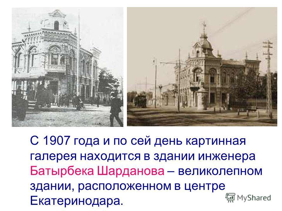 С 1907 года и по сей день картинная галерея находится в здании инженера Батырбека Шарданова – великолепном здании, расположенном в центре Екатеринодара.