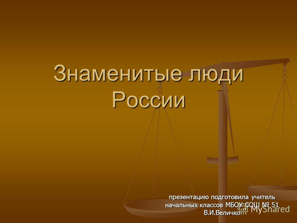 Знаменитые люди России презентацию подготовила учитель начальных классов МБОУ СОШ 51 В.И.Величко
