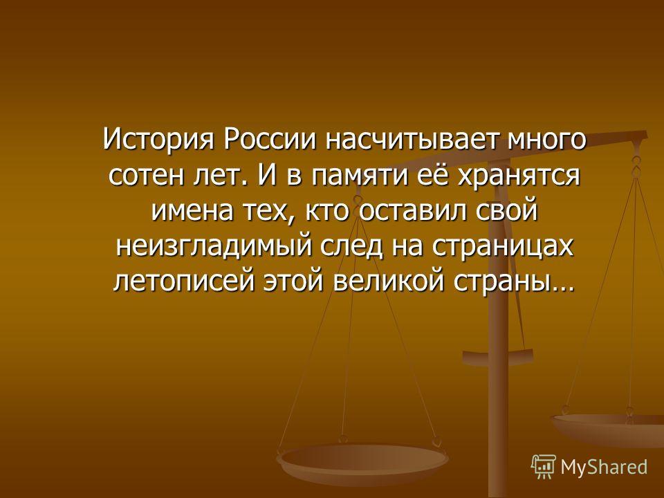 История России насчитывает много сотен лет. И в памяти её хранятся имена тех, кто оставил свой неизгладимый след на страницах летописей этой великой страны…