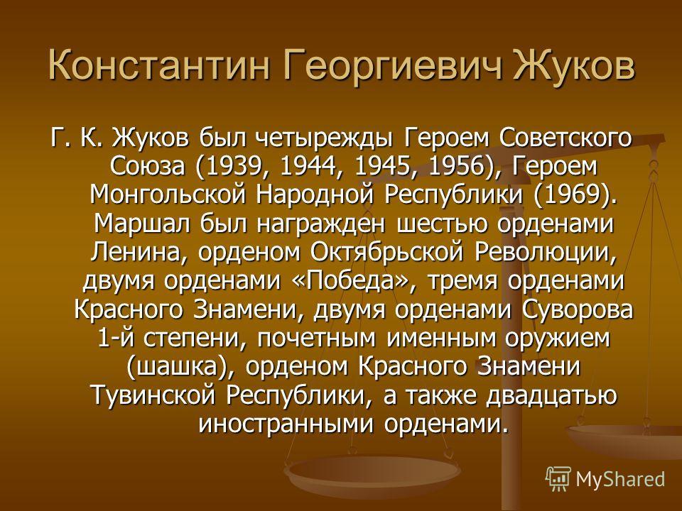 Константин Георгиевич Жуков Г. К. Жуков был четырежды Героем Советского Союза (1939, 1944, 1945, 1956), Героем Монгольской Народной Республики (1969). Маршал был награжден шестью орденами Ленина, орденом Октябрьской Революции, двумя орденами «Победа»