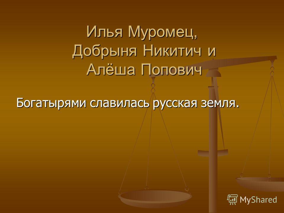 Илья Муромец, Добрыня Никитич и Алёша Попович Богатырями славилась русская земля.