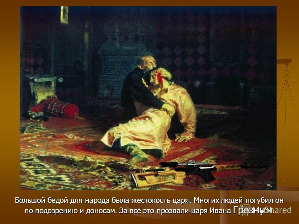 Большой бедой для народа была жестокость царя. Многих людей погубил он по подозрению и доносам. За всё это прозвали царя Ивана Грозным.