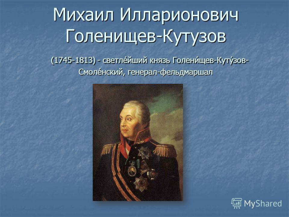 Михаил Илларионович Голенищев-Кутузов (1745-1813) - светле́йший князь Голени́щев-Куту́зов- Смоле́нский, генерал-фельдмаршал