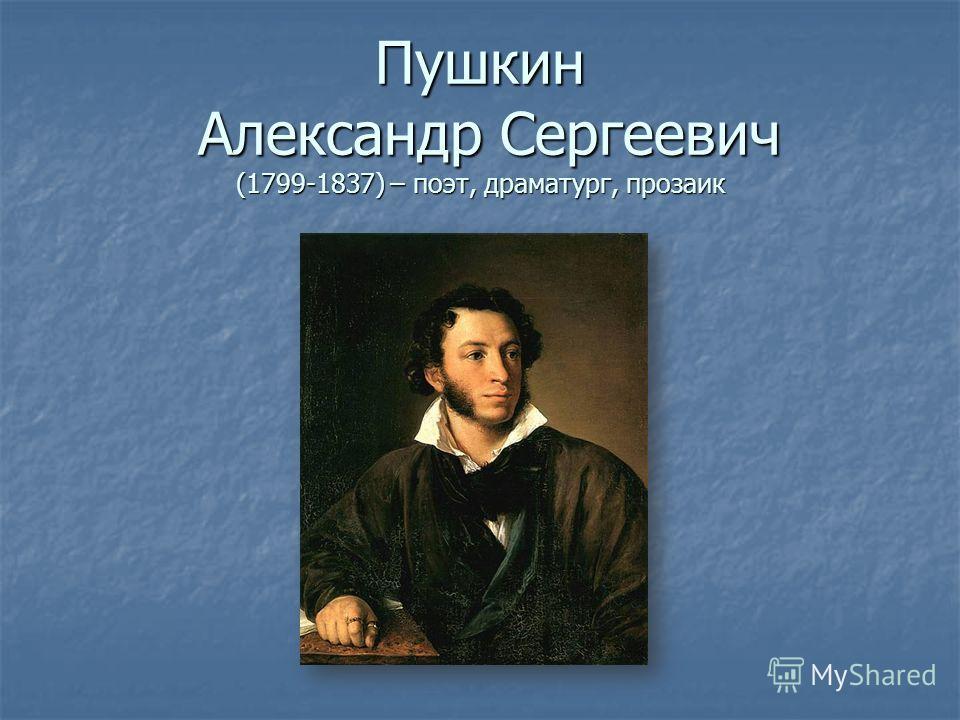 Пушкин Александр Сергеевич (1799-1837) – поэт, драматург, прозаик
