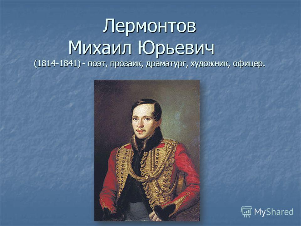 Лермонтов Михаил Юрьевич (1814-1841) - поэт, прозаик, драматург, художник, офицер.