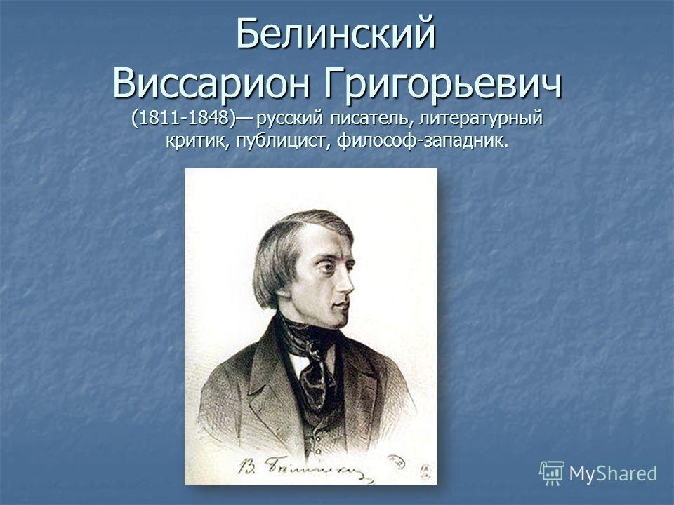 Белинский Виссарион Григорьевич (1811-1848) русский писатель, литературный критик, публицист, философ-западник.