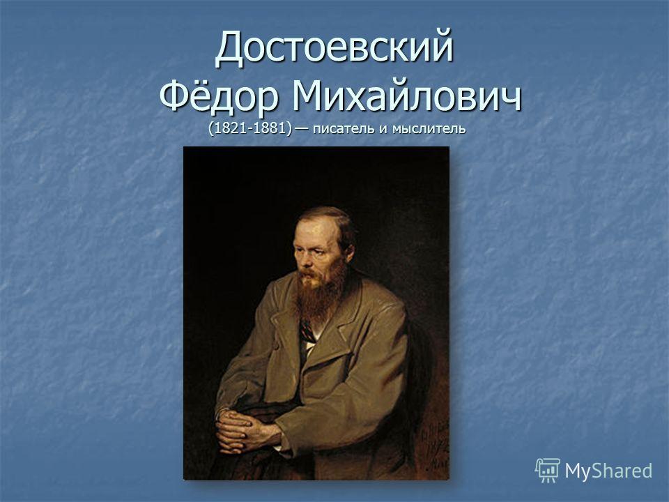 Достоевский Фёдор Михайлович (1821-1881) писатель и мыслитель
