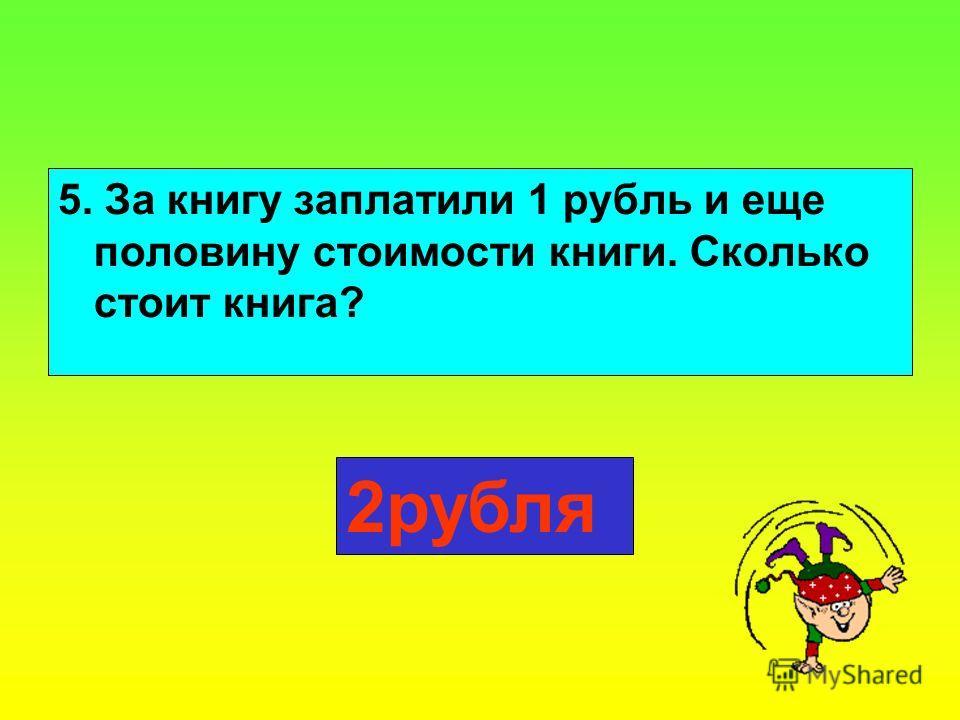 5. За книгу заплатили 1 рубль и еще половину стоимости книги. Сколько стоит книга? 2рубля