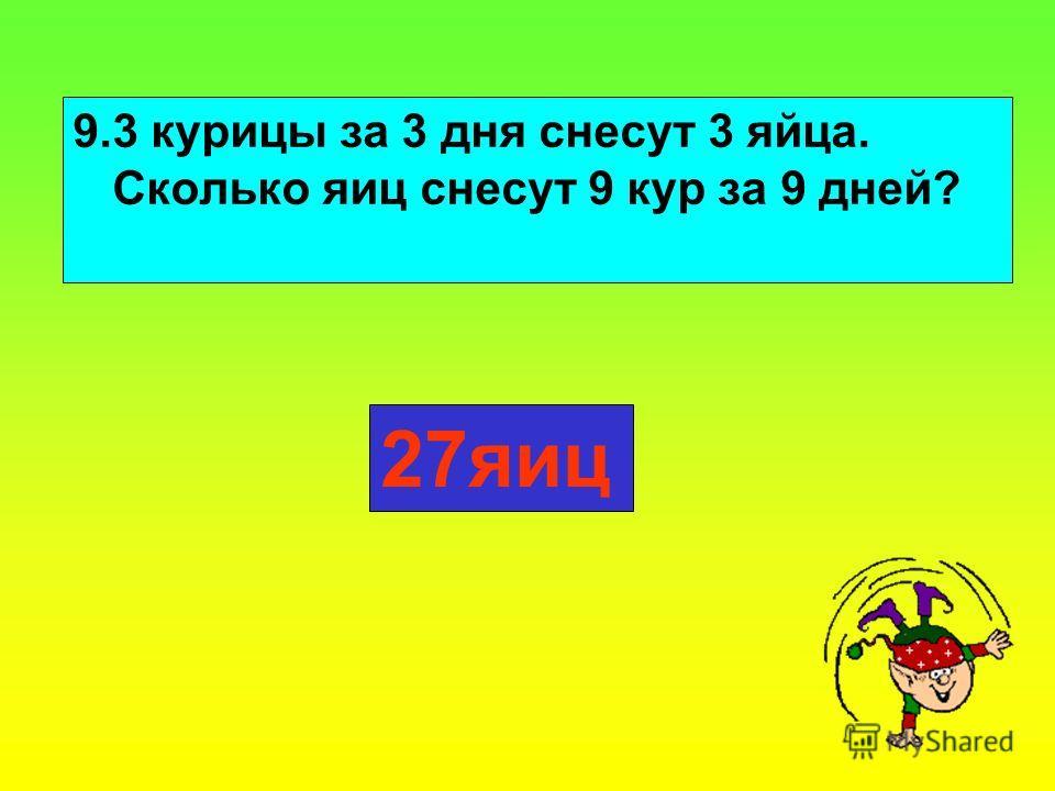 9.3 курицы за 3 дня снесут 3 яйца. Сколько яиц снесут 9 кур за 9 дней? 27яиц