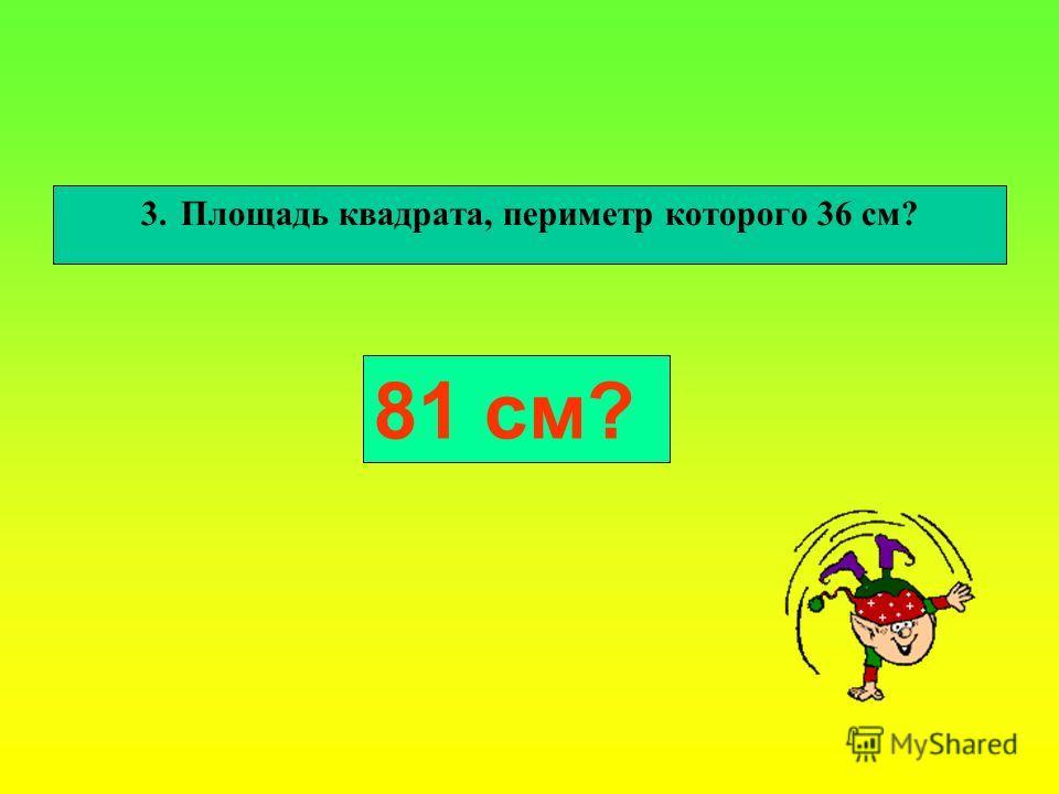 3.Площадь квадрата, периметр которого 36 см? 81 см?