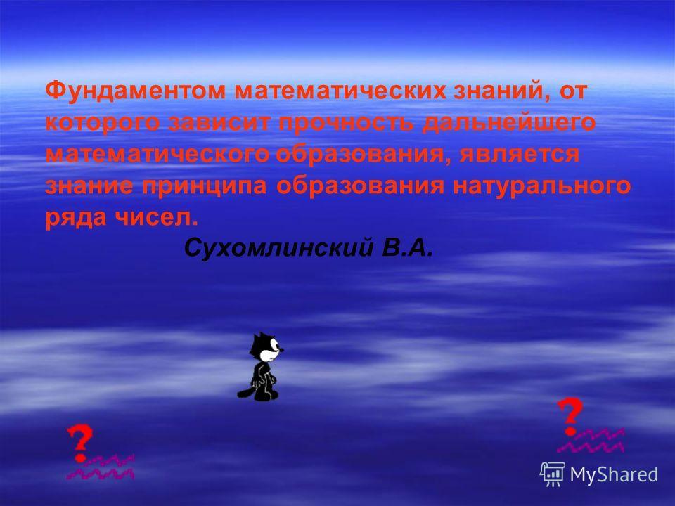 Фундаментом математических знаний, от которого зависит прочность дальнейшего математического образования, является знание принципа образования натурального ряда чисел. Сухомлинский В.А.