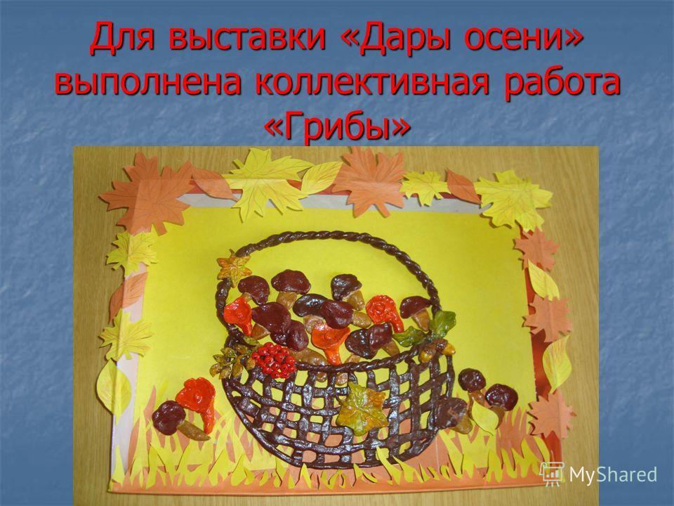 Для выставки «Дары осени» выполнена коллективная работа «Грибы»