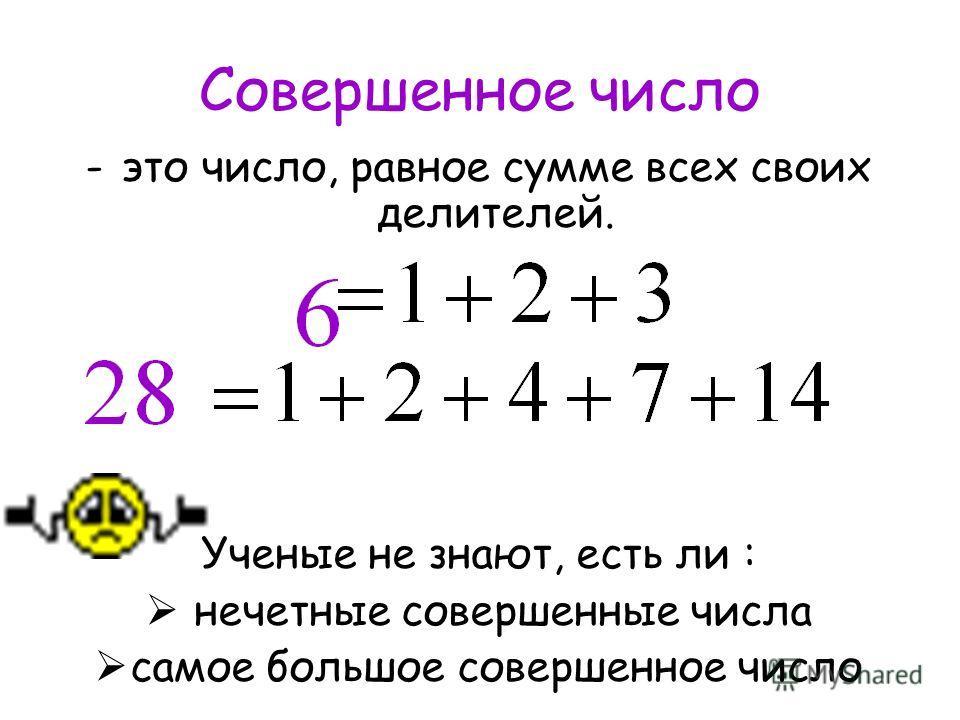 Совершенное число -это число, равное сумме всех своих делителей. Ученые не знают, есть ли : нечетные совершенные числа самое большое совершенное число