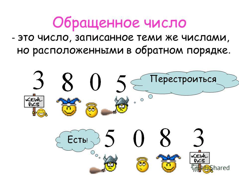Обращенное число - это число, записанное теми же числами, но расположенными в обратном порядке. Перестроиться Есть !